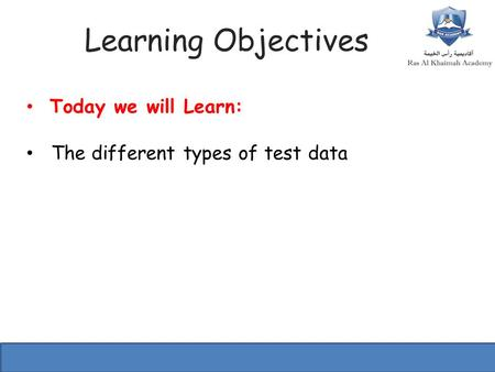 Learning Objectives Today we will Learn: The different types of test data.