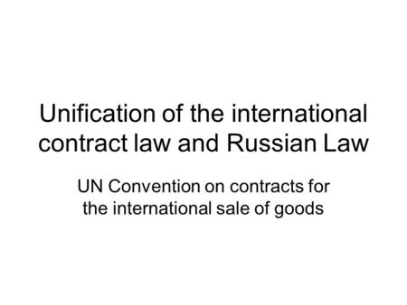 Unification of the international contract law and Russian Law UN Convention on contracts for the international sale of goods.