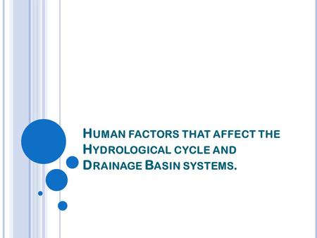 H UMAN FACTORS THAT AFFECT THE H YDROLOGICAL CYCLE AND D RAINAGE B ASIN SYSTEMS.