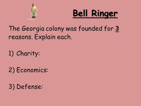Bell Ringer The Georgia colony was founded for 3 reasons. Explain each. 1)Charity: 2)Economics: 3)Defense: