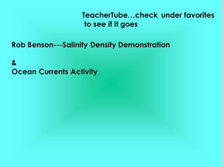 Rob Benson---Salinity Density Demonstration & Ocean Currents Activity TeacherTube…check under favorites to see if it goes.