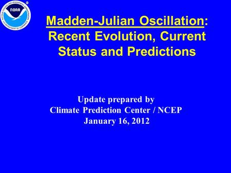 Madden-Julian Oscillation: Recent Evolution, Current Status and Predictions Update prepared by Climate Prediction Center / NCEP January 16, 2012.