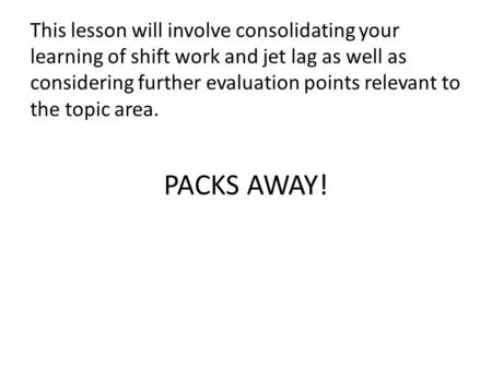 PACKS AWAY! This lesson will involve consolidating your learning of shift work and jet lag as well as considering further evaluation points relevant to.