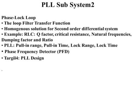 PLL Sub System2 Phase-Lock Loop The loop Filter Transfer Function Homogenous solution for Second order differential system Example: RLC: Q factor, critical.