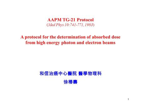 1 A protocol for the determination of absorbed dose from high energy photon and electron beams AAPM TG-21 Protocol (Med Phys 10:741-771, 1983) 和信治癌中心醫院.