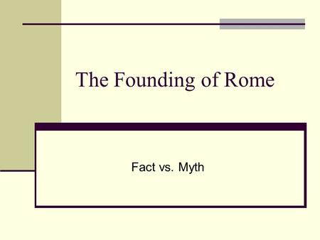 The Founding of Rome Fact vs. Myth. Aeneas Ancient Romans liked to trace their roots to a famous Trojan prince, Aeneas. The myth teaches that Aeneas was.