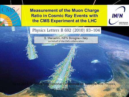 Measurement of the Muon Charge Ratio in Cosmic Ray Events with the CMS Experiment at the LHC S. Marcellini, INFN Bologna – Italy on behalf of the CMS collaboration.