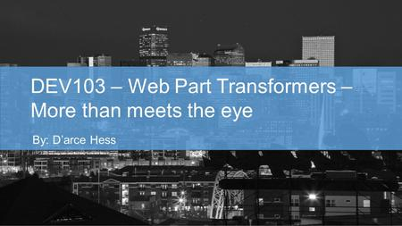DEV103 – Web Part Transformers – More than meets the eye By: D'arce Hess.