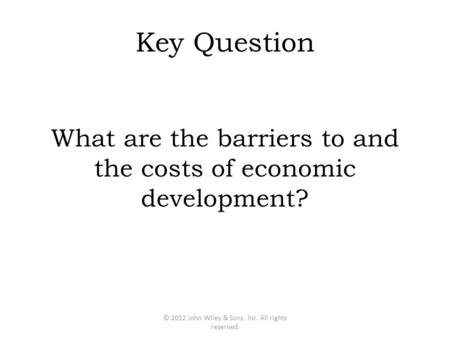 Key Question What are the barriers to and the costs of economic development? © 2012 John Wiley & Sons, Inc. All rights reserved.