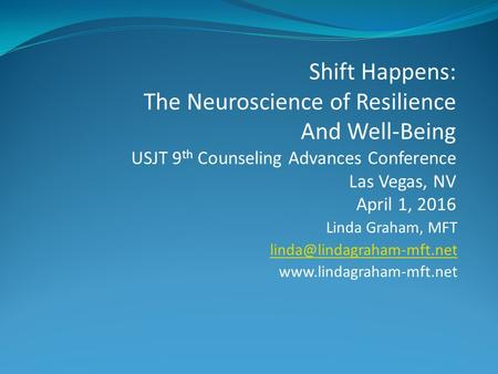Linda Graham, MFT  Shift Happens: The Neuroscience of Resilience And Well-Being USJT 9 th Counseling Advances.