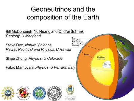 Geoneutrinos and the composition of the Earth Bill McDonough, Yu Huang and Ondřej Šrámek Geology, U Maryland Steve Dye, Natural Science, Hawaii Pacific.