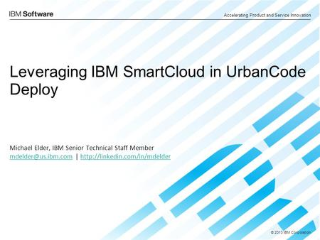 © 2013 IBM Corporation Accelerating Product and Service Innovation Leveraging IBM SmartCloud in UrbanCode Deploy Michael Elder, IBM Senior Technical Staff.