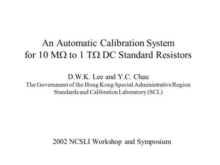 An Automatic Calibration System for 10 M  to 1 T  DC Standard Resistors D.W.K. Lee and Y.C. Chau The Government of the Hong Kong Special Administrative.