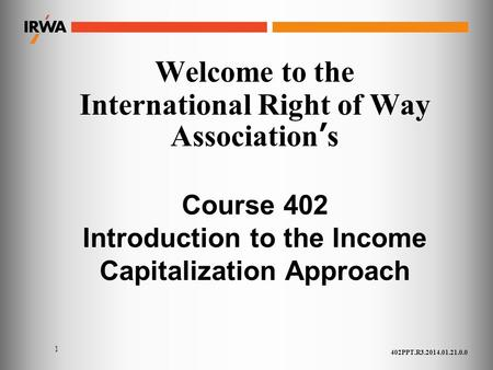1 Welcome to the International Right of Way Association's Course 402 Introduction to the Income Capitalization Approach 402PPT.R3.2014.01.21.0.0.