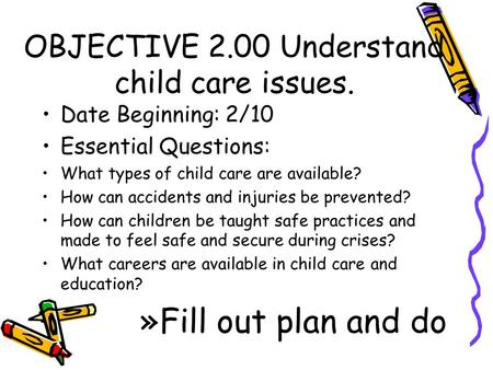 OBJECTIVE 2.00 Understand child care issues. Date Beginning: 2/10 Essential Questions: What types of child care are available? How can accidents and injuries.