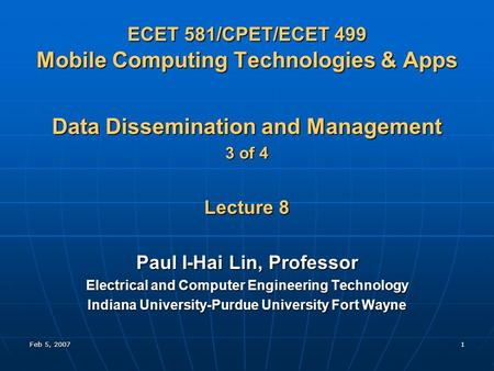 Feb 5, 20071 ECET 581/CPET/ECET 499 Mobile Computing Technologies & Apps Data Dissemination and Management 3 of 4 Lecture 8 Paul I-Hai Lin, Professor Electrical.