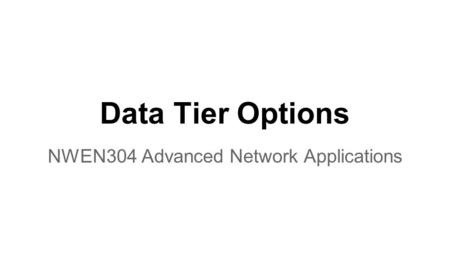 Data Tier Options NWEN304 Advanced Network Applications.