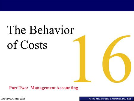 Irwin/McGraw-Hill © The McGraw-Hill Companies, Inc., 1999 The Behavior of Costs © The McGraw-Hill Companies, Inc., 1999 16 Part Two: Management Accounting.