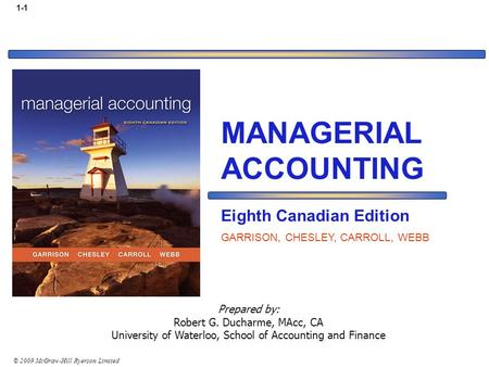 © 2009 McGraw-Hill Ryerson Limited 1-1 Prepared by: Robert G. Ducharme, MAcc, CA University of Waterloo, School of Accounting and Finance MANAGERIAL ACCOUNTING.