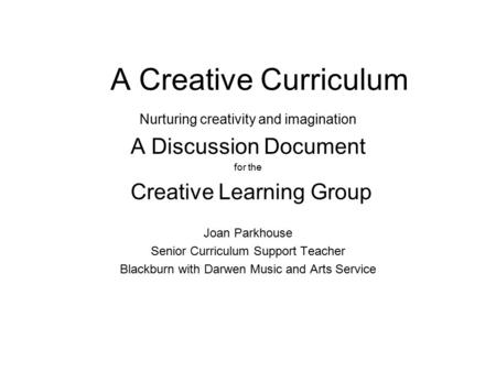 A Creative Curriculum Nurturing creativity and imagination A Discussion Document for the Creative Learning Group Joan Parkhouse Senior Curriculum Support.