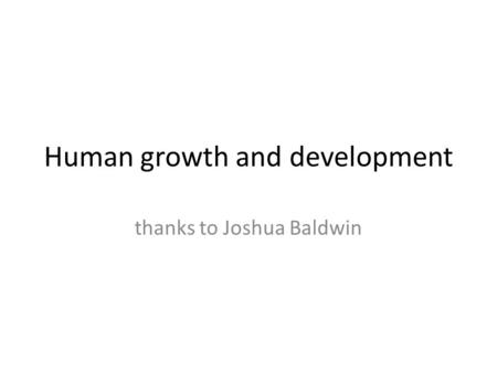 Human growth and development thanks to Joshua Baldwin.