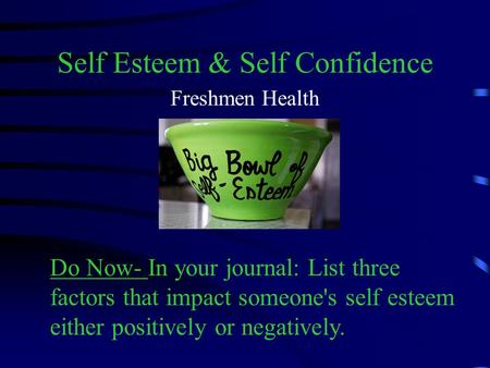 Self Esteem & Self Confidence Freshmen Health Do Now- In your journal: List three factors that impact someone's self esteem either positively or negatively.