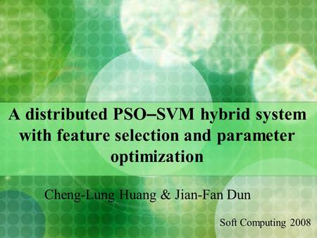 A distributed PSO – SVM hybrid system with feature selection and parameter optimization Cheng-Lung Huang & Jian-Fan Dun Soft Computing 2008.