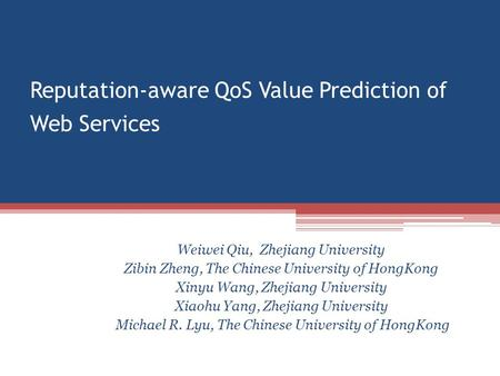 Reputation-aware QoS Value Prediction of Web Services Weiwei Qiu, Zhejiang University Zibin Zheng, The Chinese University of HongKong Xinyu Wang, Zhejiang.