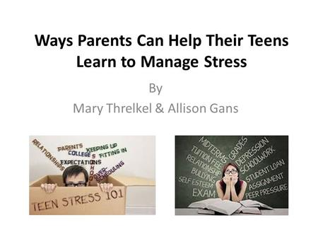 Ways Parents Can Help Their Teens Learn to Manage Stress By Mary Threlkel & Allison Gans.