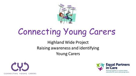 Connecting Young Carers Highland Wide Project Raising awareness and identifying Young Carers.