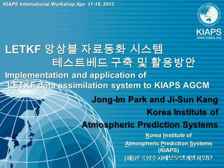 Korea Institute of Atmospheric Prediction Systems (KIAPS) ( 재 ) 한국형수치예보모델개발사업단 LETKF 앙상블 자료동화 시스템 테스트베드 구축 및 활용방안 Implementation and application of LETKF.