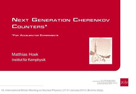 Matthias Hoek Institut für Kernphysik Next Generation Cherenkov Counters* *For Accelerator Experiments 52. International Winter Meeting on Nuclear Physics.