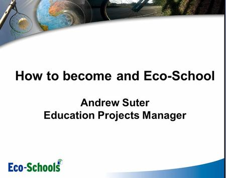 How to become and Eco-School Andrew Suter Education Projects Manager.