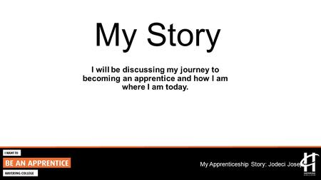 2015/16 Marketing Campaign My Apprenticeship Story: Jodeci Joseph My Story I will be discussing my journey to becoming an apprentice and how I am where.