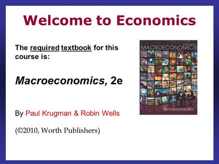 The required textbook for this course is: Macroeconomics, 2e By Paul Krugman & Robin Wells (©2010, Worth Publishers) Welcome to Economics.