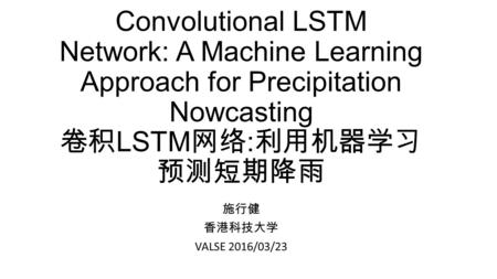 Convolutional LSTM Network: A Machine Learning Approach for Precipitation Nowcasting 卷积 LSTM 网络 : 利用机器学习 预测短期降雨 施行健 香港科技大学 VALSE 2016/03/23.