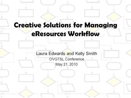 Creative Solutions for Managing eResources Workflow Laura Edwards and Kelly Smith OVGTSL Conference May 21, 2010.