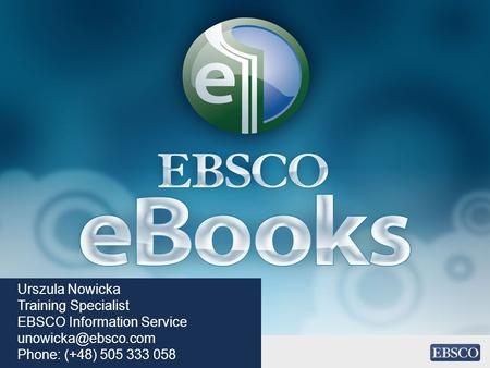 Urszula Nowicka Training Specialist EBSCO Information Service Phone: (+48) 505 333 058.