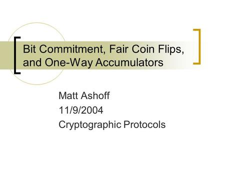 Bit Commitment, Fair Coin Flips, and One-Way Accumulators Matt Ashoff 11/9/2004 Cryptographic Protocols.