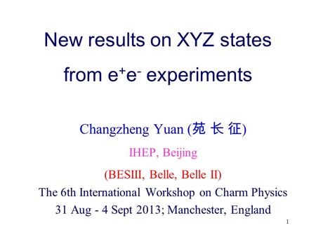 New results on XYZ states from e + e - experiments Changzheng Yuan ( 苑 长 征 ) IHEP, Beijing (BESIII, Belle, Belle II) The 6th International Workshop on.