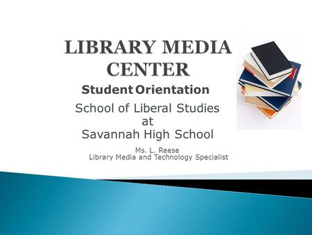 School of Liberal Studies at Savannah High School School of Liberal Studies at Savannah High School Ms. L. Reese Library Media and Technology Specialist.