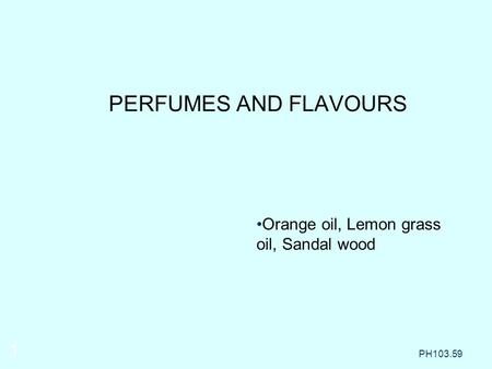 Orange oil, Lemon grass oil, Sandal wood PERFUMES AND FLAVOURS PH103.59 1.