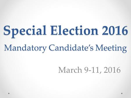 Special Election 2016 Mandatory Candidate's Meeting March 9-11, 2016.