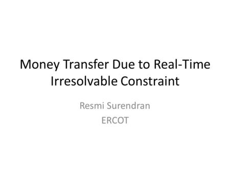 Money Transfer Due to Real-Time Irresolvable Constraint Resmi Surendran ERCOT.