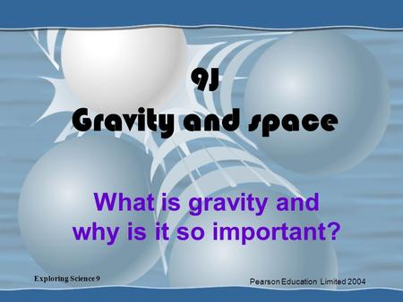Exploring Science 9 Pearson Education Limited 2004 9J Gravity and space What is gravity and why is it so important?