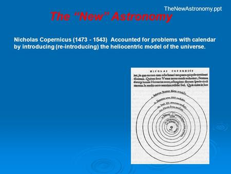 "Nicholas Copernicus (1473 - 1543) Accounted for problems with calendar by introducing (re-introducing) the heliocentric model of the universe. The ""New"""