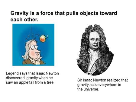 Gravity is a force that pulls objects toward each other. Legend says that Isaac Newton discovered gravity when he saw an apple fall from a tree Sir Isaac.