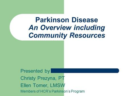 Parkinson Disease An Overview including Community Resources Presented by Christy Prezyna, PT Ellen Tomer, LMSW Members of HCR's Parkinson's Program.