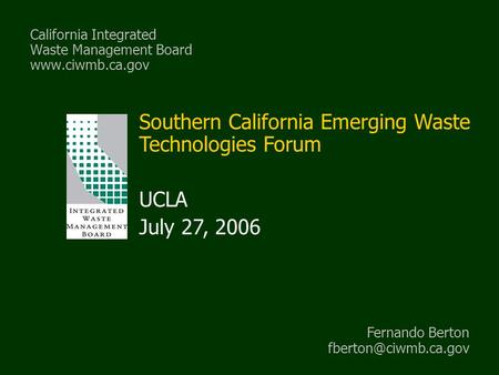 California Integrated Waste Management Board www.ciwmb.ca.gov Southern California Emerging Waste Technologies Forum UCLA July 27, 2006 Fernando Berton.