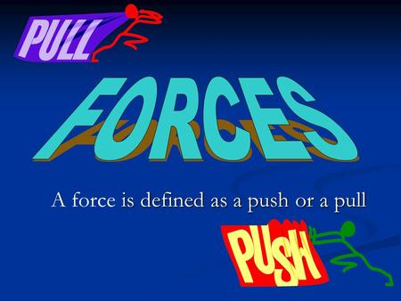 Is defined as a push or a pull A force is defined as a push or a pull.